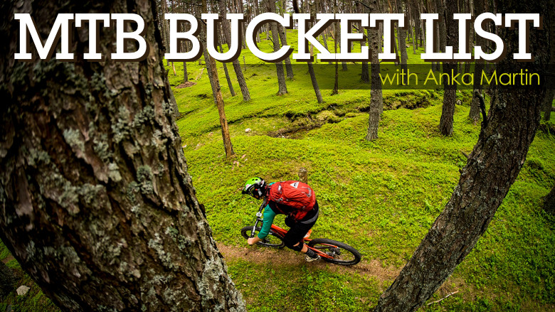MTB Bucket List, 5 Places to Ride at Least Once in Your Life According to Anka Martin