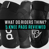 What Do Riders Think? Five Knee Pads Reviewed by Vital MTB Members