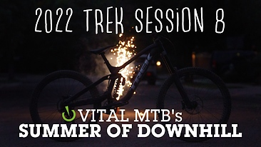 Vital's Summer of Downhill: 2022 Trek Session 8 Review