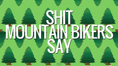 Video: Shit Mountain Bikers Say