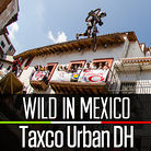 Wild in Mexico - Taxco Urban Downhill Practice